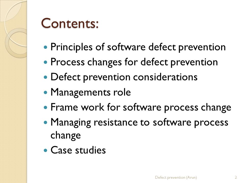 Contents: Principles of software defect prevention Process changes for defect prevention Defect prevention considerations Managements role Frame work for software process change Managing resistance to software process change Case studies 2Defect prevention (Arun)