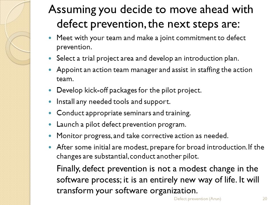 Assuming you decide to move ahead with defect prevention, the next steps are: Meet with your team and make a joint commitment to defect prevention. Se