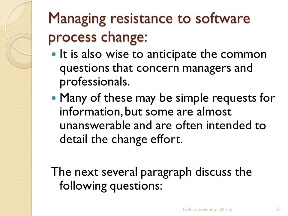 Managing resistance to software process change: It is also wise to anticipate the common questions that concern managers and professionals.