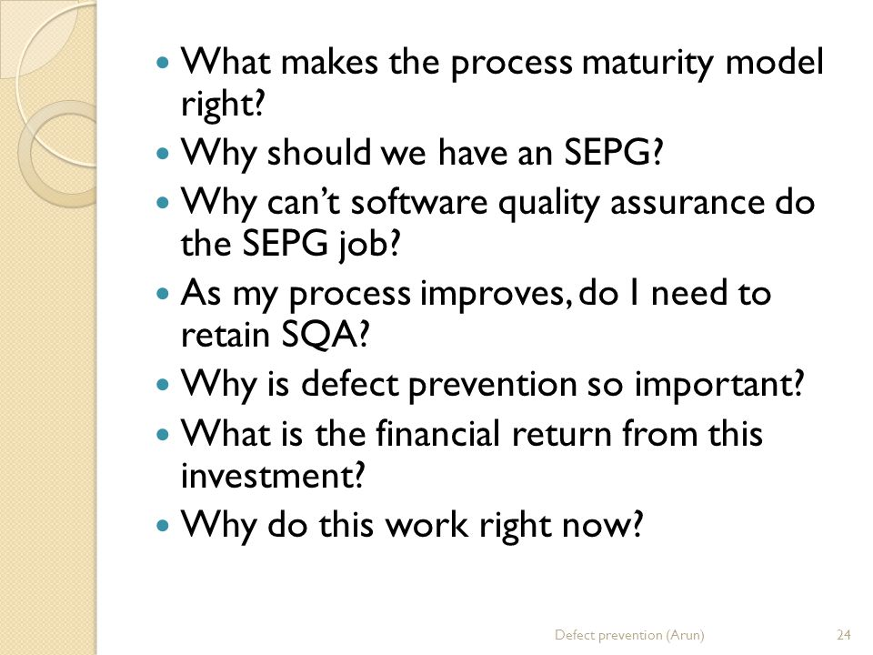 What makes the process maturity model right.Why should we have an SEPG.