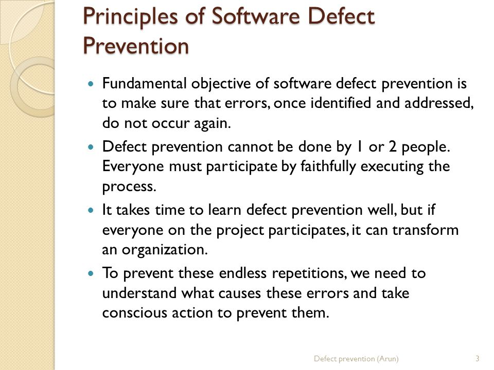 Principles of Software Defect Prevention Fundamental objective of software defect prevention is to make sure that errors, once identified and addressed, do not occur again.