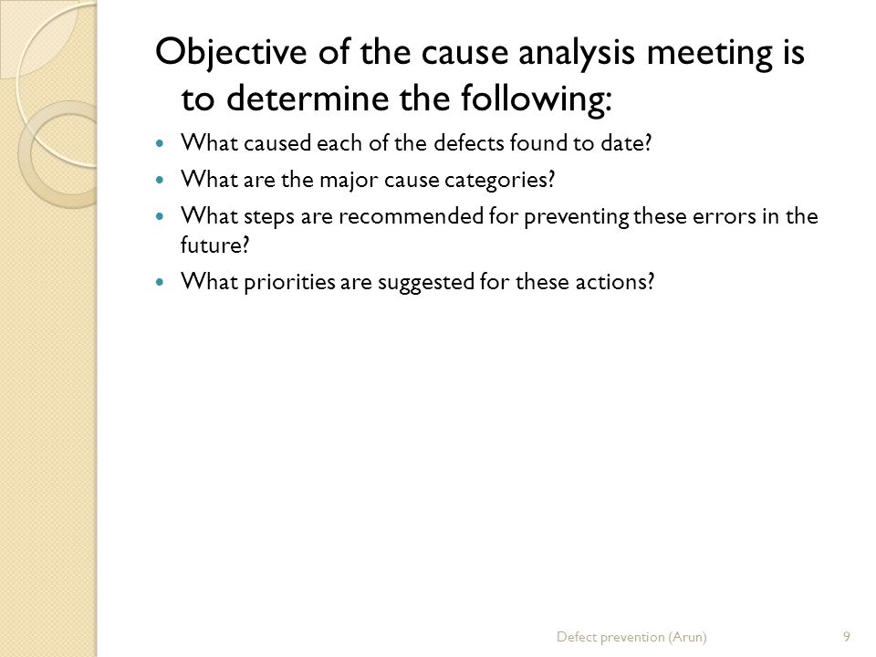 Objective of the cause analysis meeting is to determine the following: What caused each of the defects found to date.