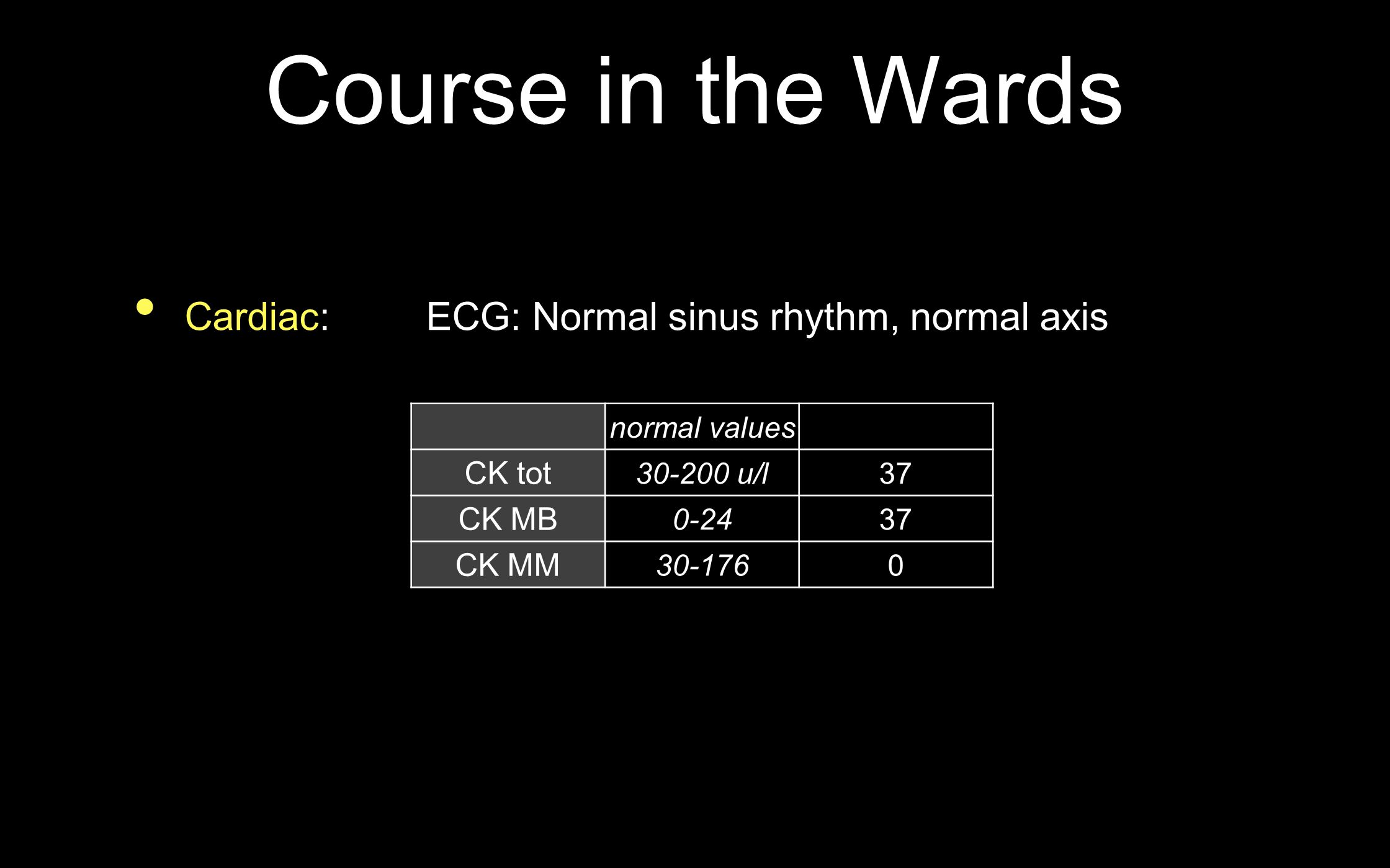 Course in the Wards Cardiac: ECG: Normal sinus rhythm, normal axis normal values CK tot 30-200 u/l37 CK MB 0-2437 CK MM 30-1760