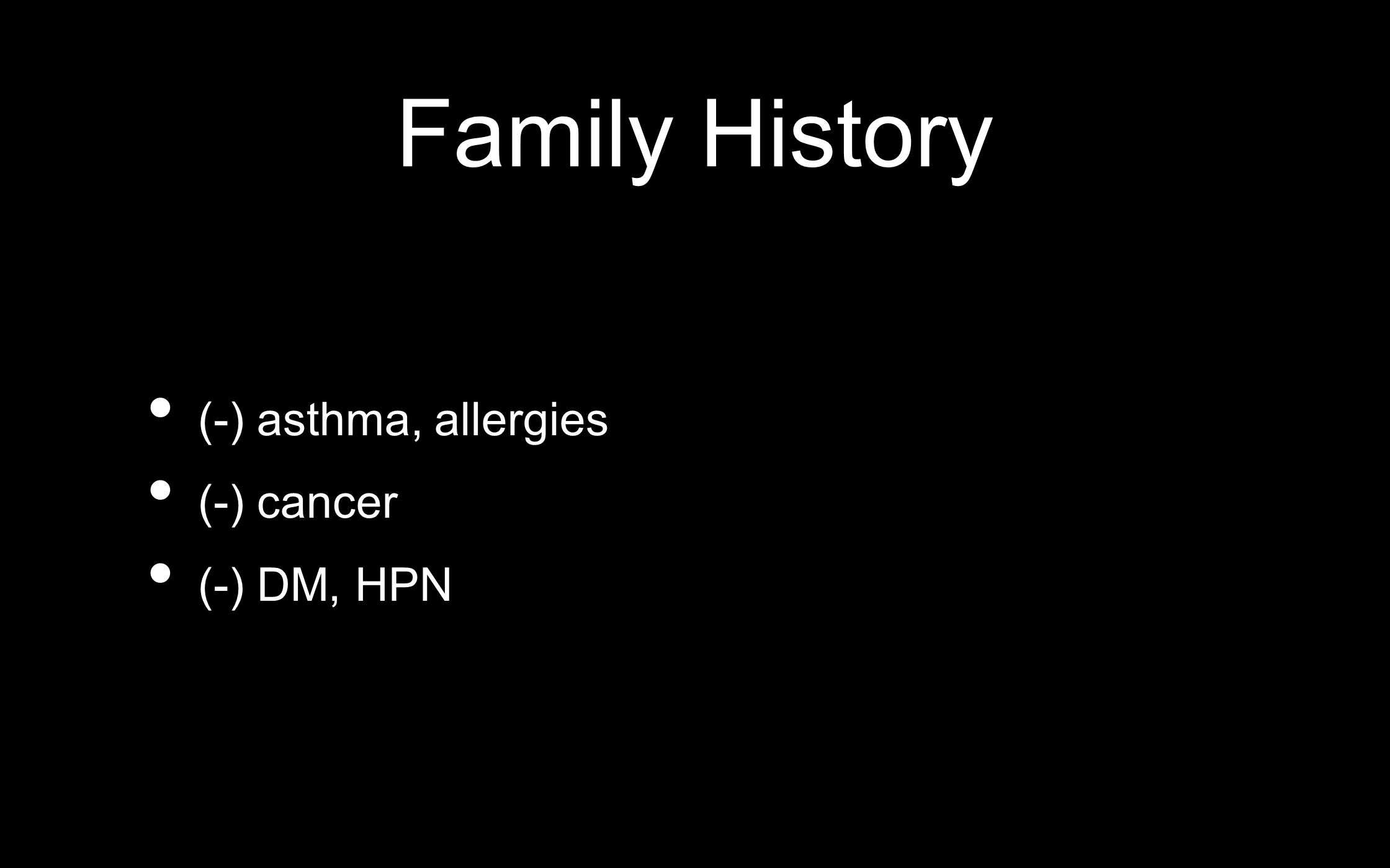 Family History (-) asthma, allergies (-) cancer (-) DM, HPN