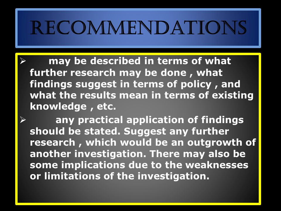 Recommendations  may be described in terms of what further research may be done, what findings suggest in terms of policy, and what the results mean in terms of existing knowledge, etc.