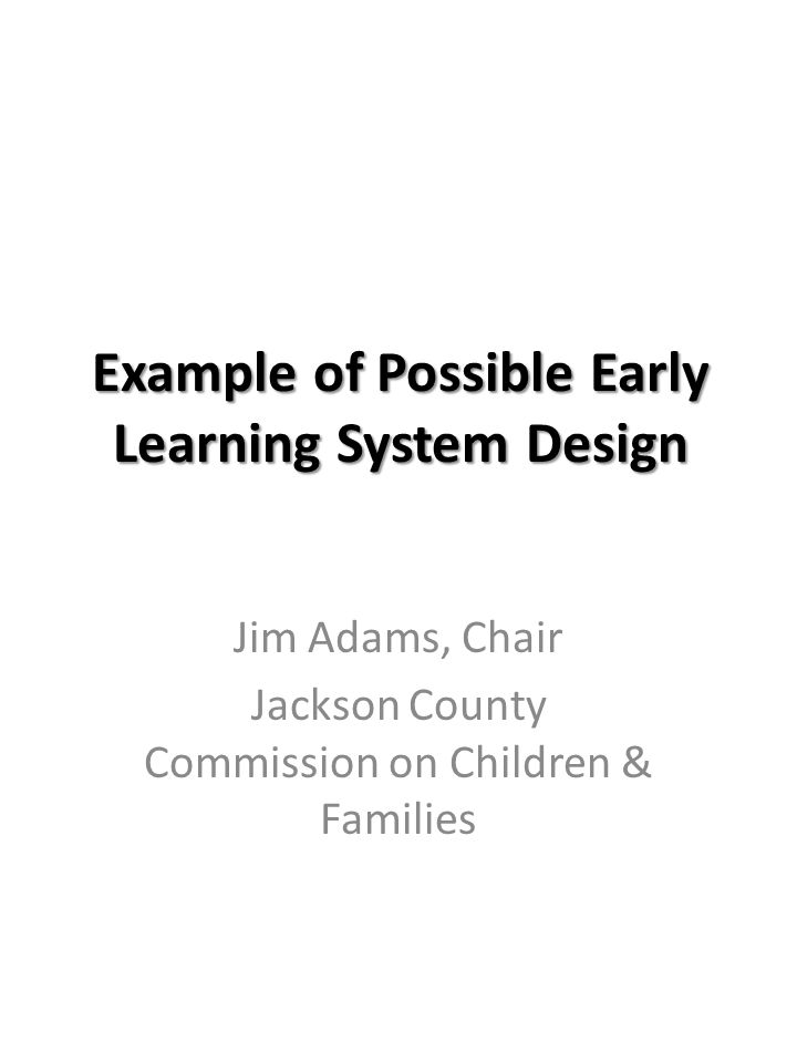 Goals: Early Learning System Design To increase the percentage of Oregon's children who are ready for kindergarten by:  creating a more integrated and effective service system for young children and their families  Aligning state and local programs with targeted, shared, and improved outcomes  Increasing program accountability