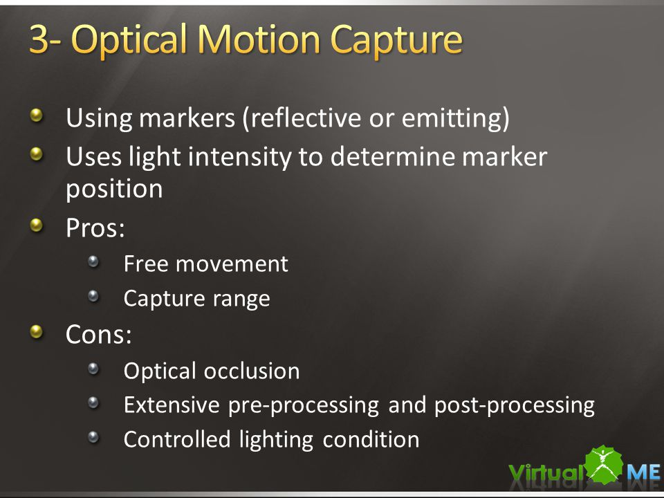 Using markers (reflective or emitting) Uses light intensity to determine marker position Pros: Free movement Capture range Cons: Optical occlusion Ext
