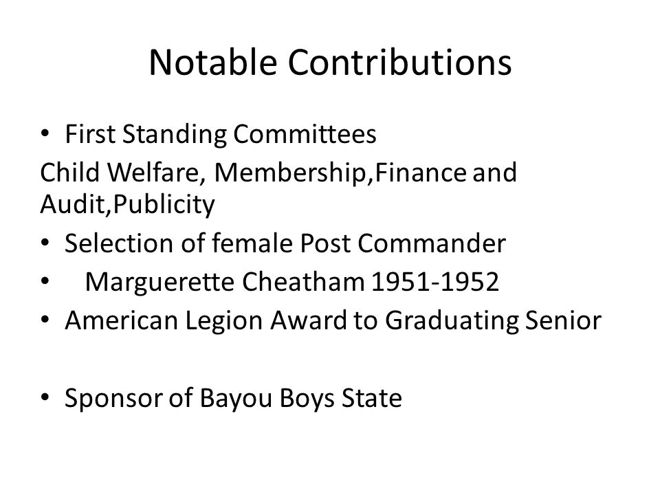 Notable Contributions First Standing Committees Child Welfare, Membership,Finance and Audit,Publicity Selection of female Post Commander Marguerette Cheatham 1951-1952 American Legion Award to Graduating Senior Sponsor of Bayou Boys State