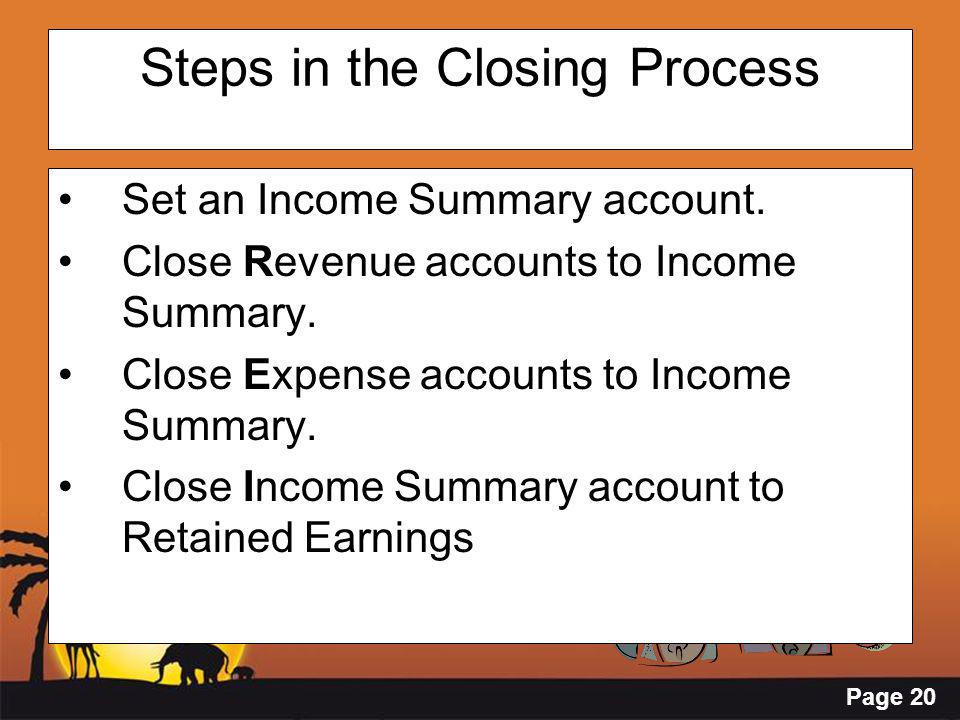 Page 20 Steps in the Closing Process Set an Income Summary account. Close Revenue accounts to Income Summary. Close Expense accounts to Income Summary
