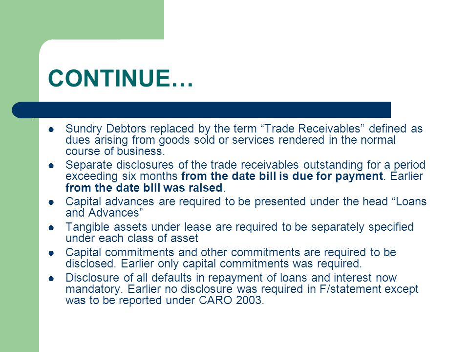 CONTINUE… Sundry Debtors replaced by the term Trade Receivables defined as dues arising from goods sold or services rendered in the normal course of business.