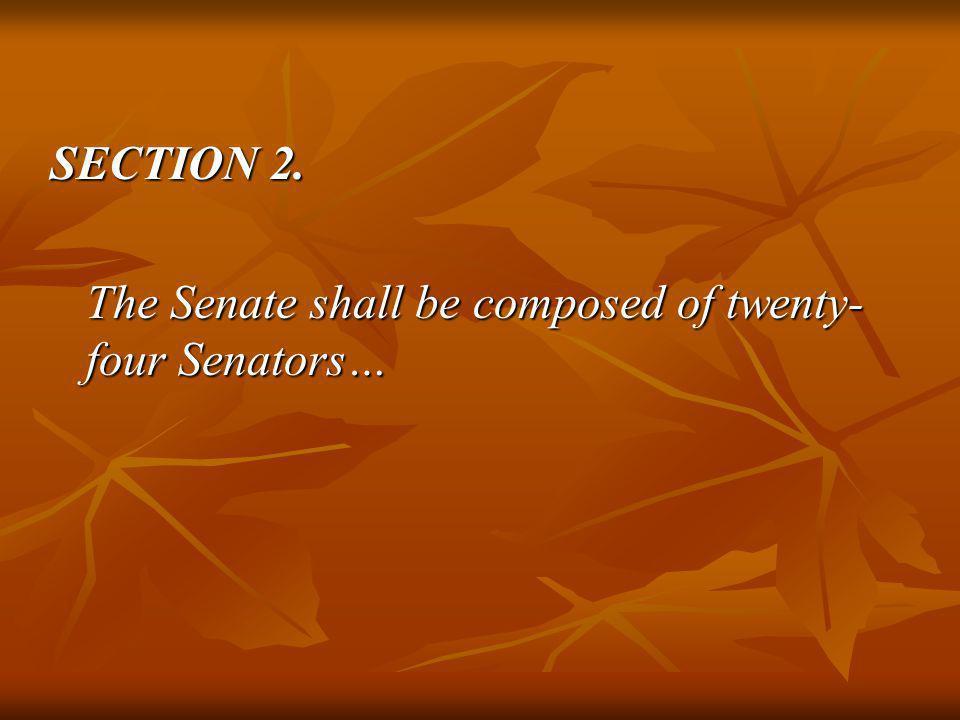 SECTION 2. The Senate shall be composed of twenty- four Senators…