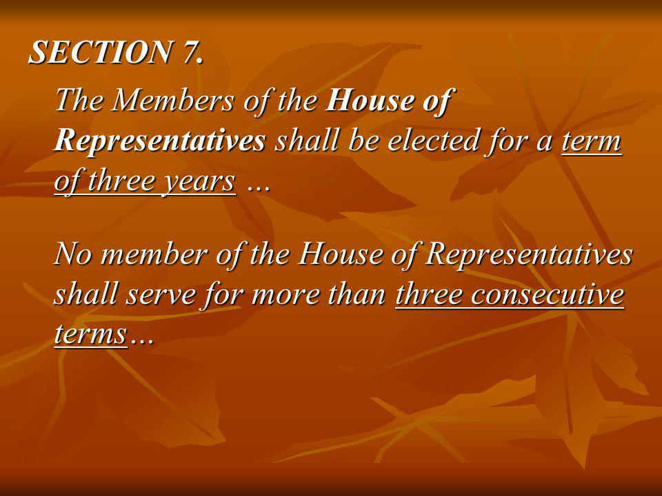 SECTION 7. The Members of the House of Representatives shall be elected for a term of three years … No member of the House of Representatives shall se