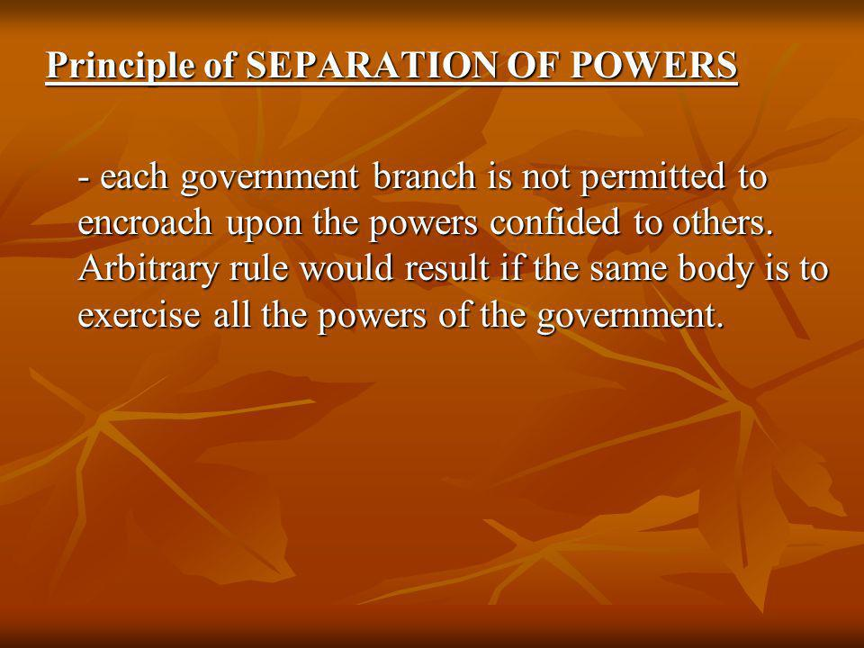 Principle of SEPARATION OF POWERS - each government branch is not permitted to encroach upon the powers confided to others. Arbitrary rule would resul