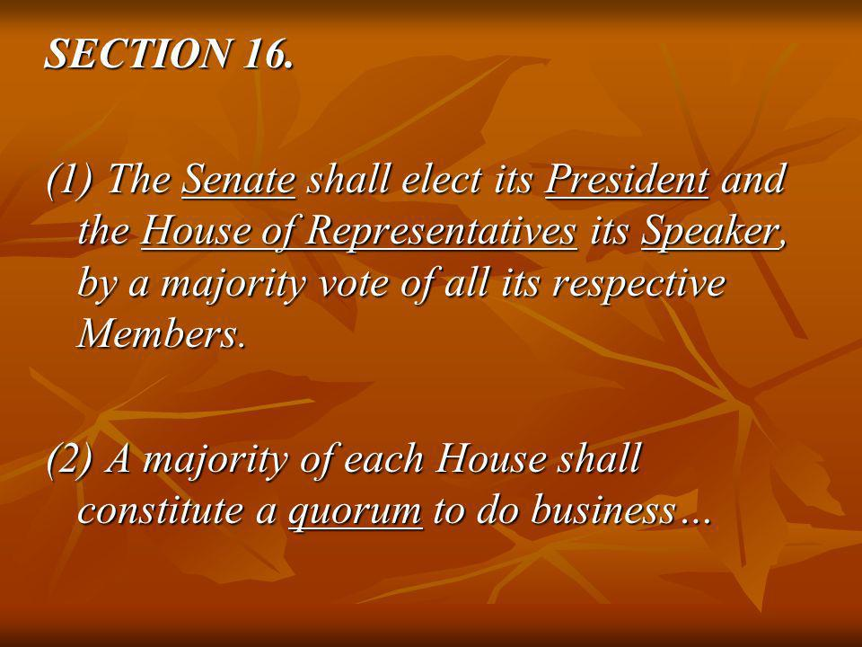 SECTION 16. (1) The Senate shall elect its President and the House of Representatives its Speaker, by a majority vote of all its respective Members. (