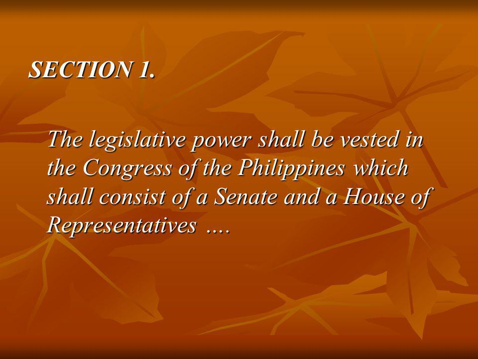 SECTION 1. The legislative power shall be vested in the Congress of the Philippines which shall consist of a Senate and a House of Representatives ….