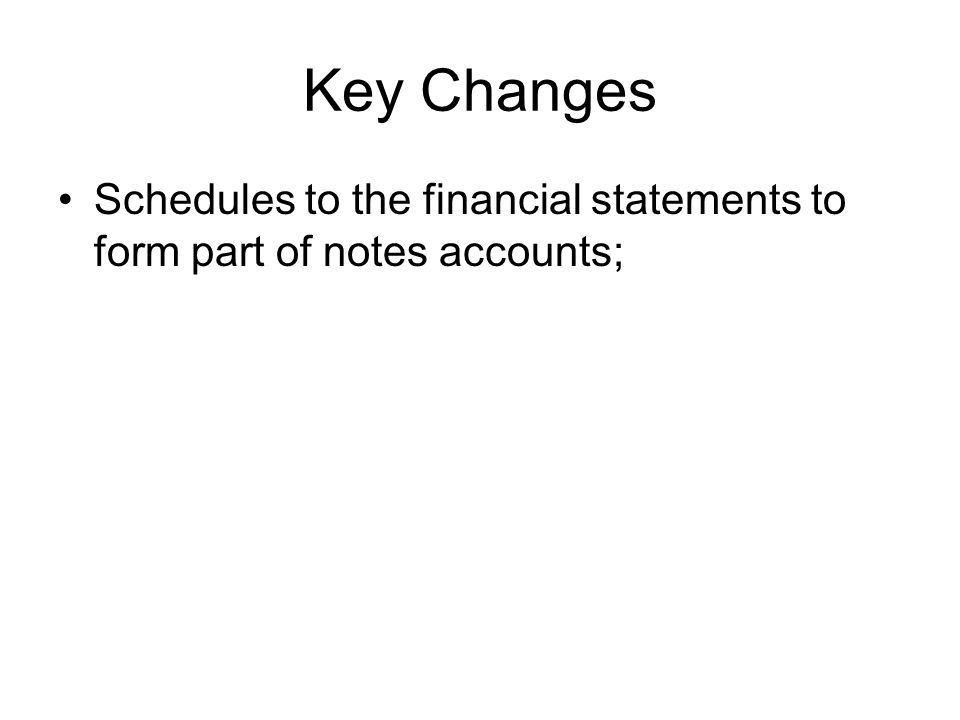 Key Changes Schedules to the financial statements to form part of notes accounts;