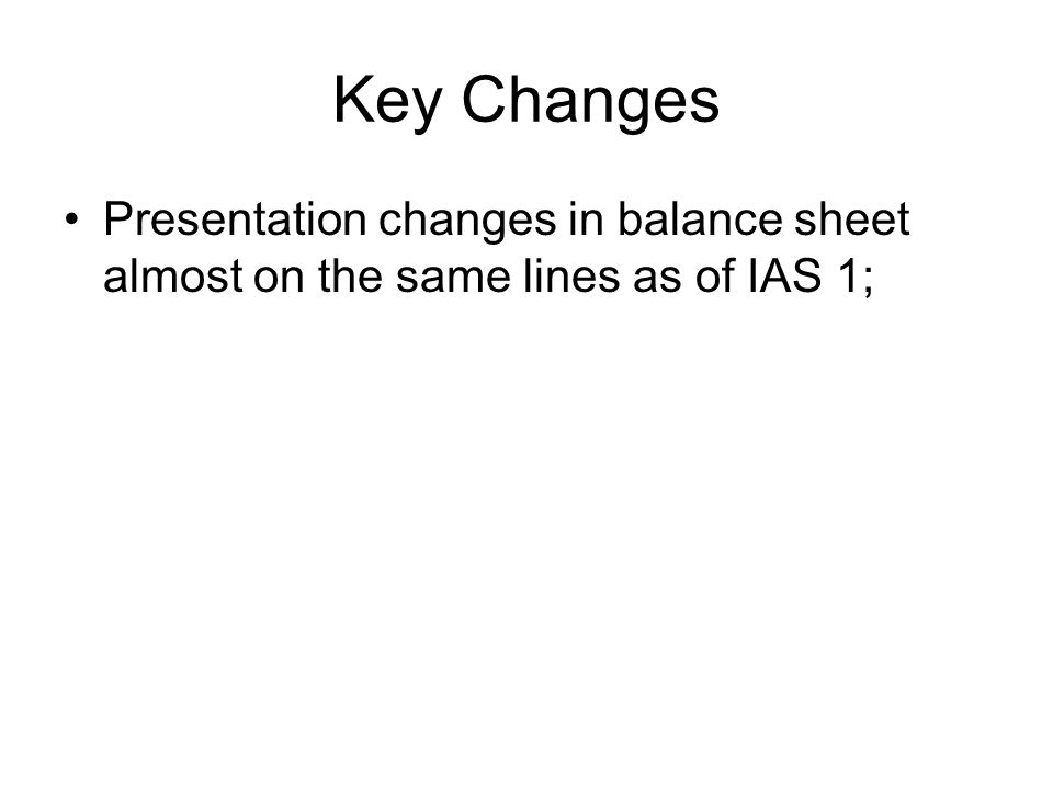 Key Changes Presentation changes in balance sheet almost on the same lines as of IAS 1;