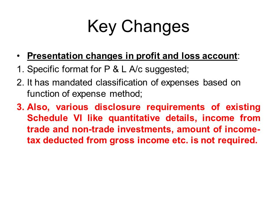 Key Changes Presentation changes in profit and loss account: 1.Specific format for P & L A/c suggested; 2.It has mandated classification of expenses based on function of expense method; 3.Also, various disclosure requirements of existing Schedule VI like quantitative details, income from trade and non-trade investments, amount of income- tax deducted from gross income etc.