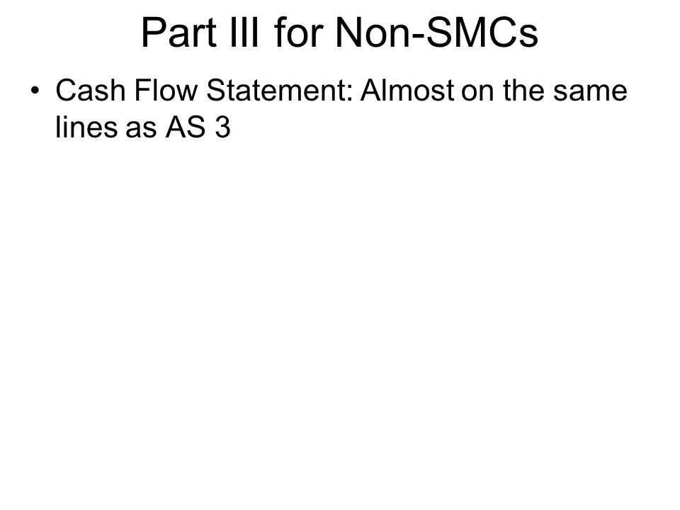 Part III for Non-SMCs Cash Flow Statement: Almost on the same lines as AS 3