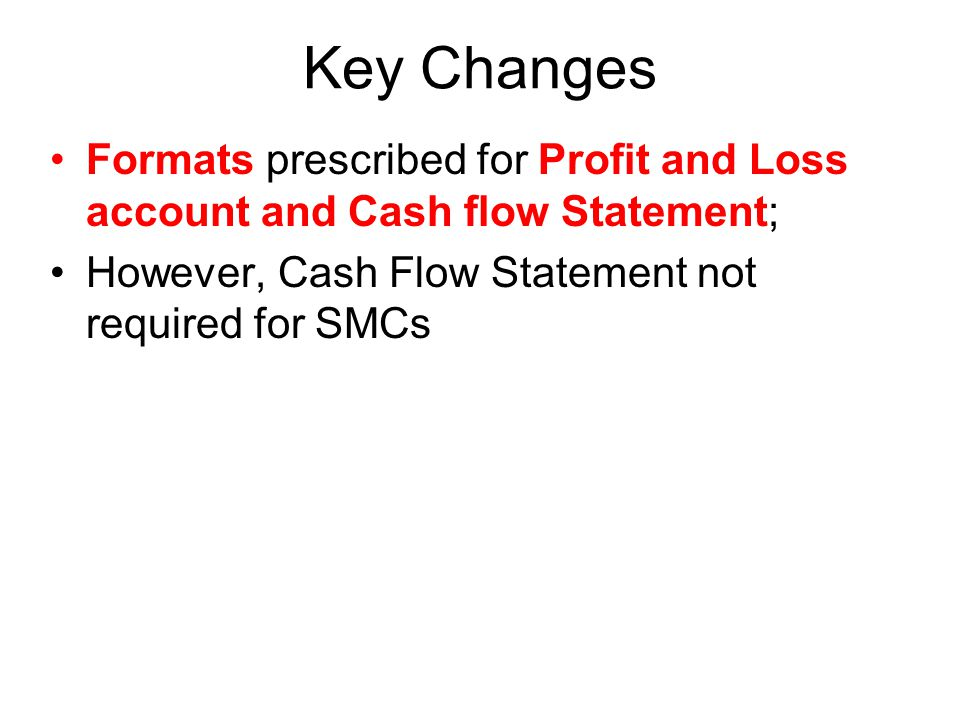 Key Changes Formats prescribed for Profit and Loss account and Cash flow Statement; However, Cash Flow Statement not required for SMCs
