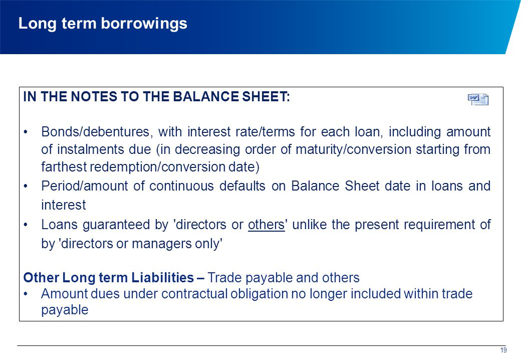 Long term borrowings IN THE NOTES TO THE BALANCE SHEET: Bonds/debentures, with interest rate/terms for each loan, including amount of instalments due (in decreasing order of maturity/conversion starting from farthest redemption/conversion date) Period/amount of continuous defaults on Balance Sheet date in loans and interest Loans guaranteed by directors or others unlike the present requirement of by directors or managers only Other Long term Liabilities – Trade payable and others Amount dues under contractual obligation no longer included within trade payable 19