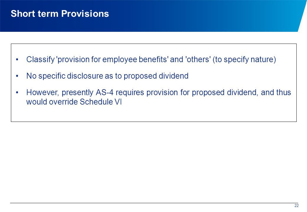 Short term Provisions Classify provision for employee benefits and others (to specify nature) No specific disclosure as to proposed dividend However, presently AS-4 requires provision for proposed dividend, and thus would override Schedule VI 22