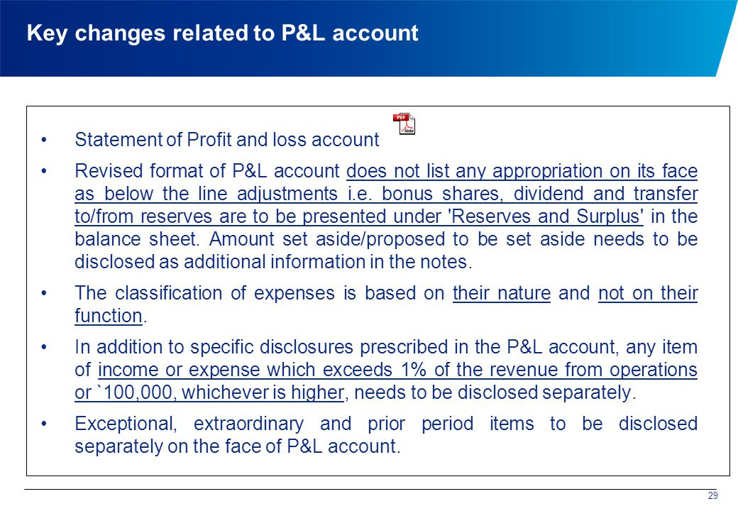 Key changes related to P&L account Statement of Profit and loss account Revised format of P&L account does not list any appropriation on its face as below the line adjustments i.e.