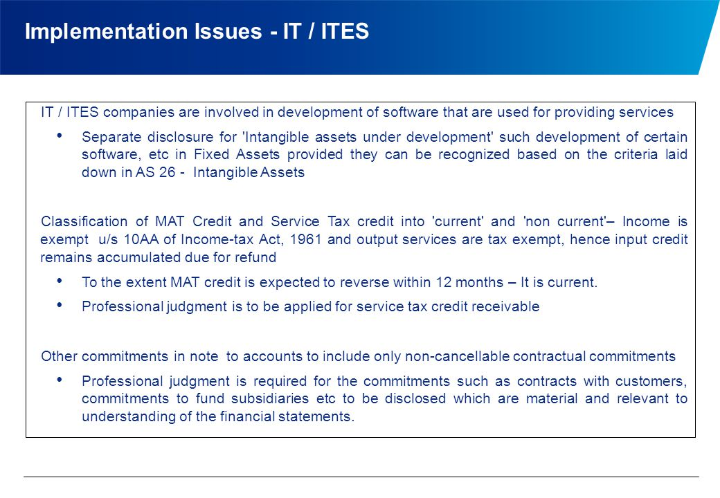 Implementation Issues - IT / ITES IT / ITES companies are involved in development of software that are used for providing services Separate disclosure for Intangible assets under development such development of certain software, etc in Fixed Assets provided they can be recognized based on the criteria laid down in AS 26 - Intangible Assets Classification of MAT Credit and Service Tax credit into current and non current – Income is exempt u/s 10AA of Income-tax Act, 1961 and output services are tax exempt, hence input credit remains accumulated due for refund To the extent MAT credit is expected to reverse within 12 months – It is current.