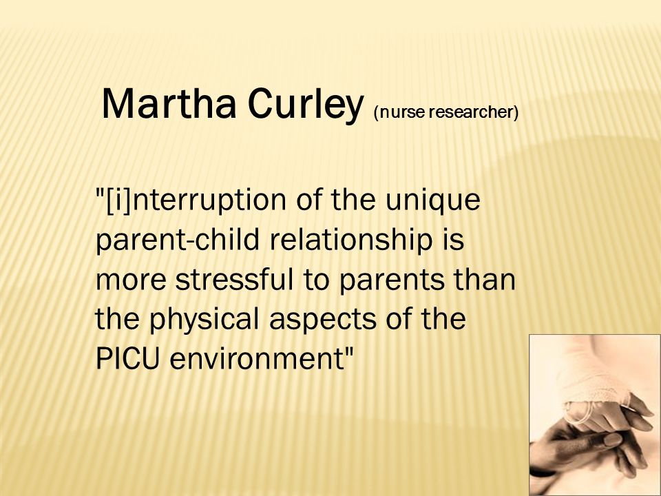 [i]nterruption of the unique parent-child relationship is more stressful to parents than the physical aspects of the PICU environment Martha Curley (nurse researcher)