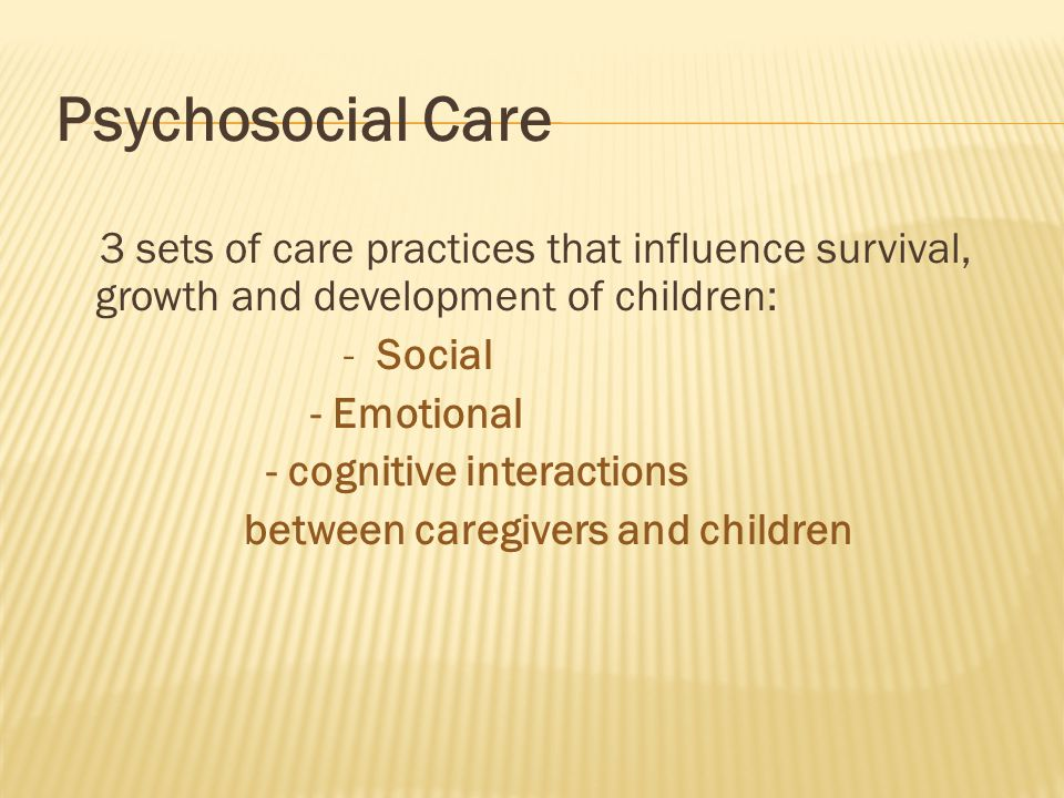 Psychosocial Care 3 sets of care practices that influence survival, growth and development of children: - Social - Emotional - cognitive interactions