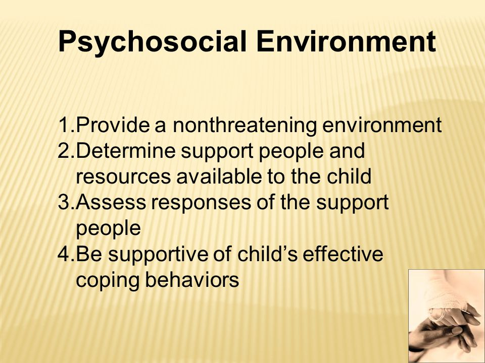 Psychosocial Environment 1.Provide a nonthreatening environment 2.Determine support people and resources available to the child 3.Assess responses of