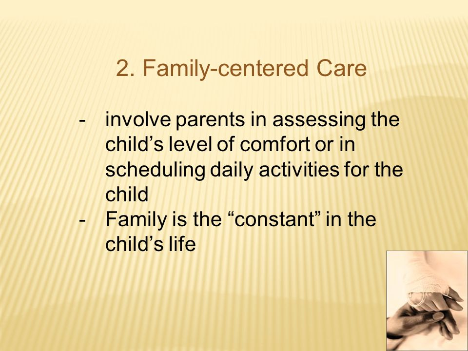 2.Family-centered Care -involve parents in assessing the child's level of comfort or in scheduling daily activities for the child -Family is the constant in the child's life