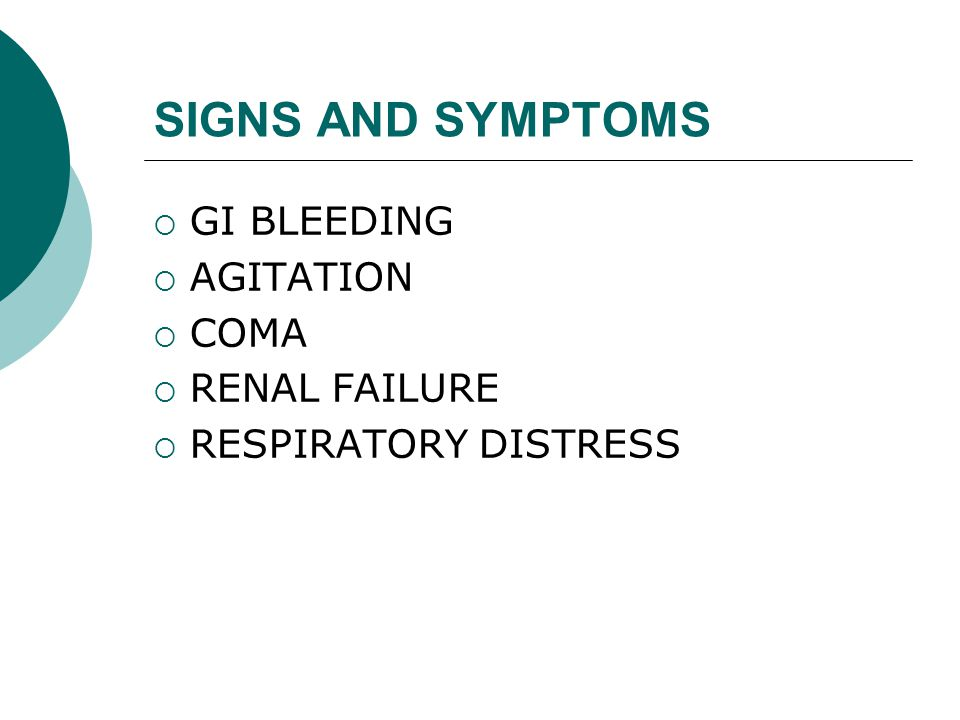 SIGNS AND SYMPTOMS  GI BLEEDING  AGITATION  COMA  RENAL FAILURE  RESPIRATORY DISTRESS