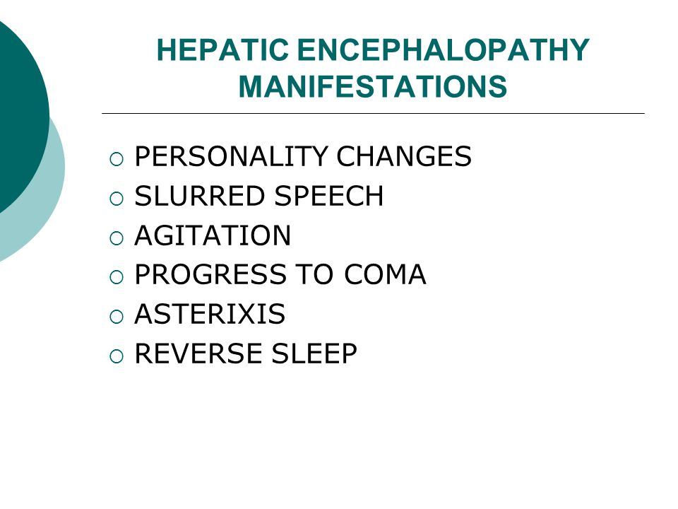 HEPATIC ENCEPHALOPATHY MANIFESTATIONS  PERSONALITY CHANGES  SLURRED SPEECH  AGITATION  PROGRESS TO COMA  ASTERIXIS  REVERSE SLEEP