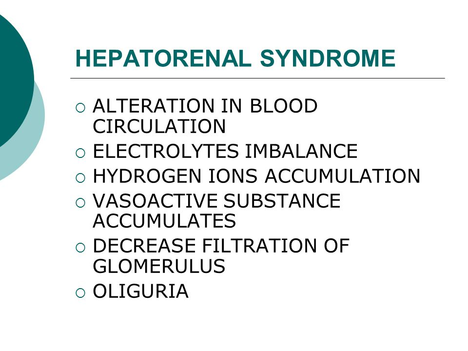 HEPATORENAL SYNDROME  ALTERATION IN BLOOD CIRCULATION  ELECTROLYTES IMBALANCE  HYDROGEN IONS ACCUMULATION  VASOACTIVE SUBSTANCE ACCUMULATES  DECREASE FILTRATION OF GLOMERULUS  OLIGURIA