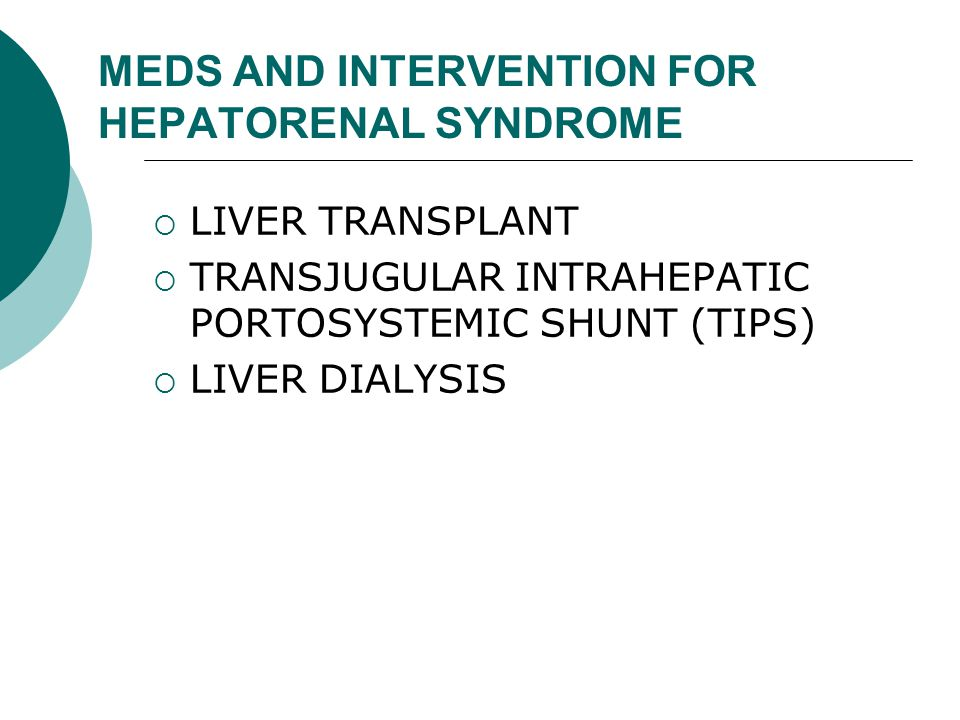 MEDS AND INTERVENTION FOR HEPATORENAL SYNDROME  LIVER TRANSPLANT  TRANSJUGULAR INTRAHEPATIC PORTOSYSTEMIC SHUNT (TIPS)  LIVER DIALYSIS