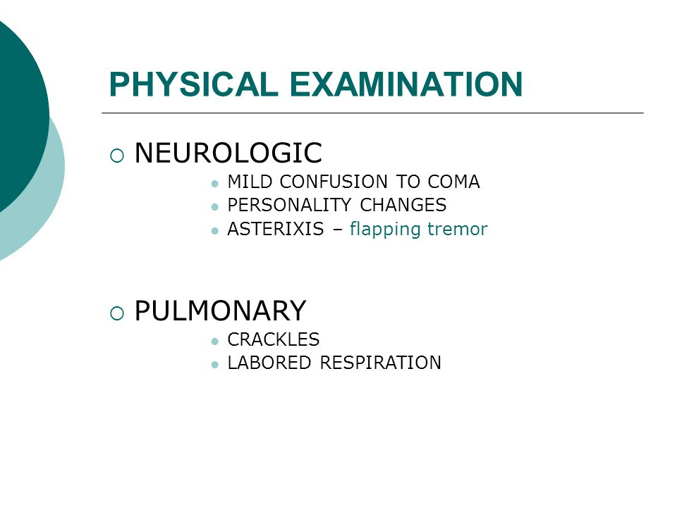 PHYSICAL EXAMINATION  NEUROLOGIC MILD CONFUSION TO COMA PERSONALITY CHANGES ASTERIXIS – flapping tremor  PULMONARY CRACKLES LABORED RESPIRATION