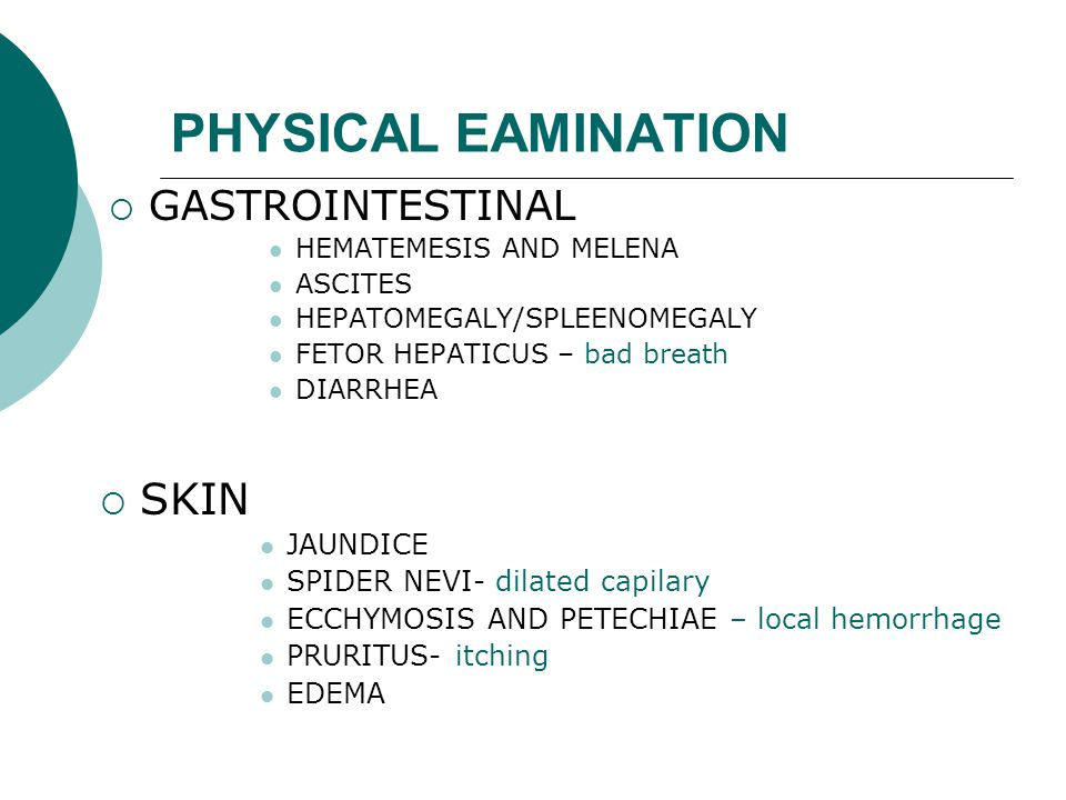 PHYSICAL EAMINATION  GASTROINTESTINAL HEMATEMESIS AND MELENA ASCITES HEPATOMEGALY/SPLEENOMEGALY FETOR HEPATICUS – bad breath DIARRHEA  SKIN JAUNDICE SPIDER NEVI- dilated capilary ECCHYMOSIS AND PETECHIAE – local hemorrhage PRURITUS- itching EDEMA