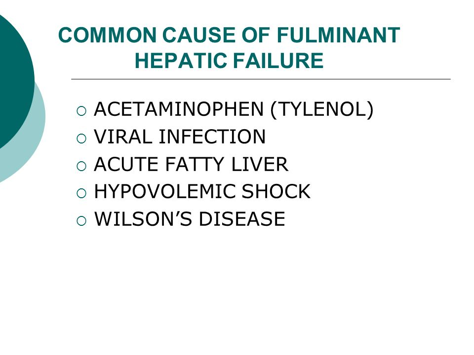 COMMON CAUSE OF FULMINANT HEPATIC FAILURE  ACETAMINOPHEN (TYLENOL)  VIRAL INFECTION  ACUTE FATTY LIVER  HYPOVOLEMIC SHOCK  WILSON'S DISEASE