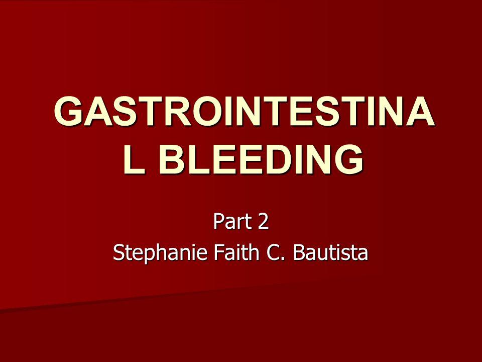 GASTROINTESTINA L BLEEDING Part 2 Stephanie Faith C. Bautista