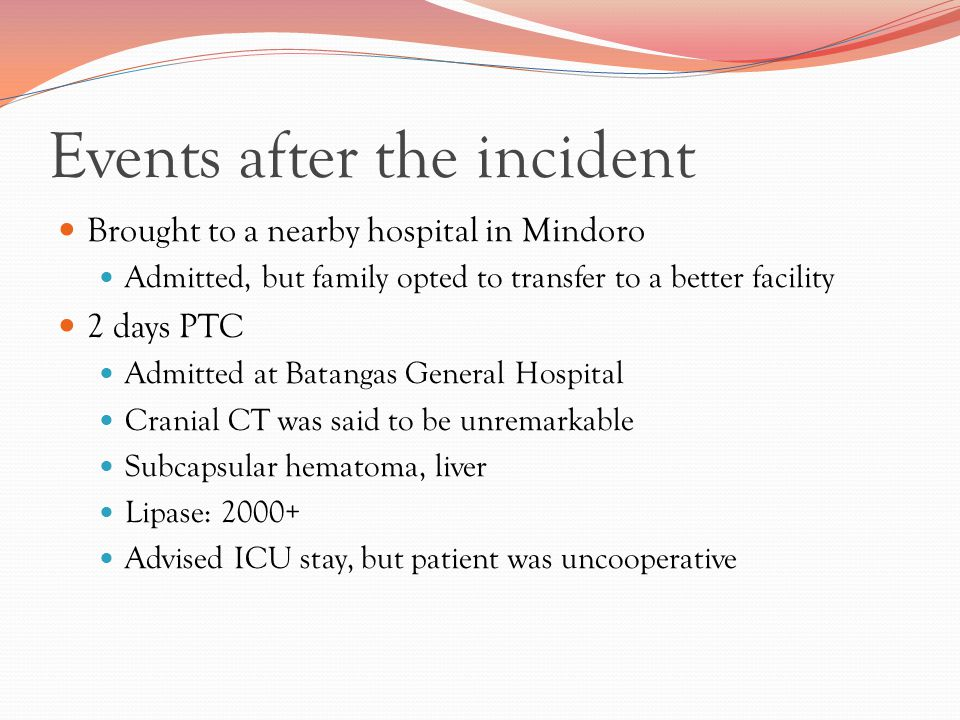 Events after the incident Brought to a nearby hospital in Mindoro Admitted, but family opted to transfer to a better facility 2 days PTC Admitted at Batangas General Hospital Cranial CT was said to be unremarkable Subcapsular hematoma, liver Lipase: 2000+ Advised ICU stay, but patient was uncooperative