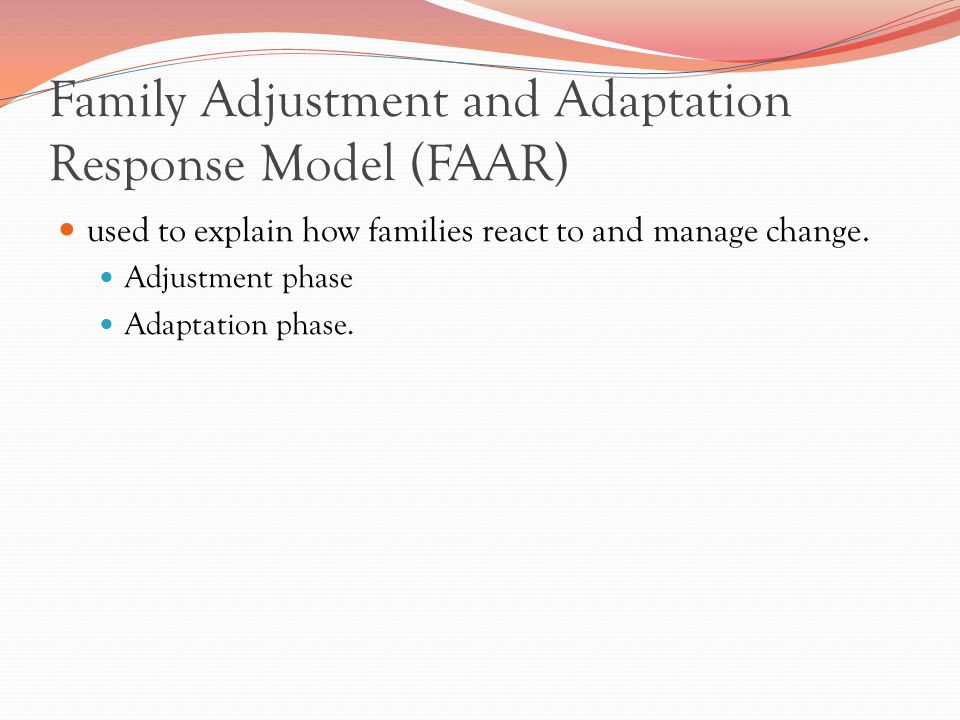 Family Adjustment and Adaptation Response Model (FAAR) used to explain how families react to and manage change.