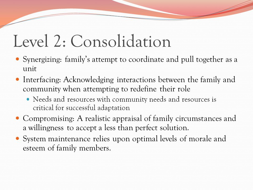 Level 2: Consolidation Synergizing: family's attempt to coordinate and pull together as a unit Interfacing: Acknowledging interactions between the family and community when attempting to redefine their role Needs and resources with community needs and resources is critical for successful adaptation Compromising: A realistic appraisal of family circumstances and a willingness to accept a less than perfect solution.