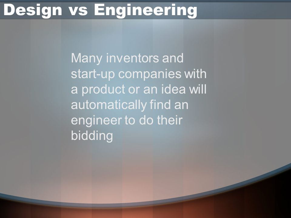 Design vs Engineering Many inventors and start-up companies with a product or an idea will automatically find an engineer to do their bidding