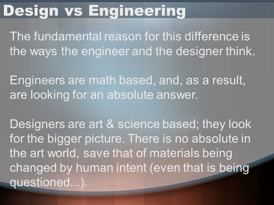 Design vs Engineering The fundamental reason for this difference is the ways the engineer and the designer think. Engineers are math based, and, as a