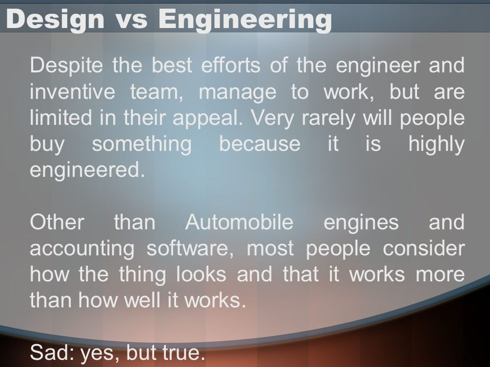 Design vs Engineering Despite the best efforts of the engineer and inventive team, manage to work, but are limited in their appeal. Very rarely will p