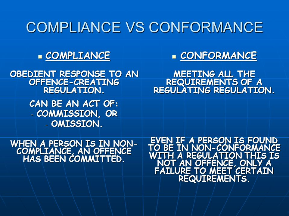 COMPLIANCE VS CONFORMANCE COMPLIANCE COMPLIANCE OBEDIENT RESPONSE TO AN OFFENCE-CREATING REGULATION.