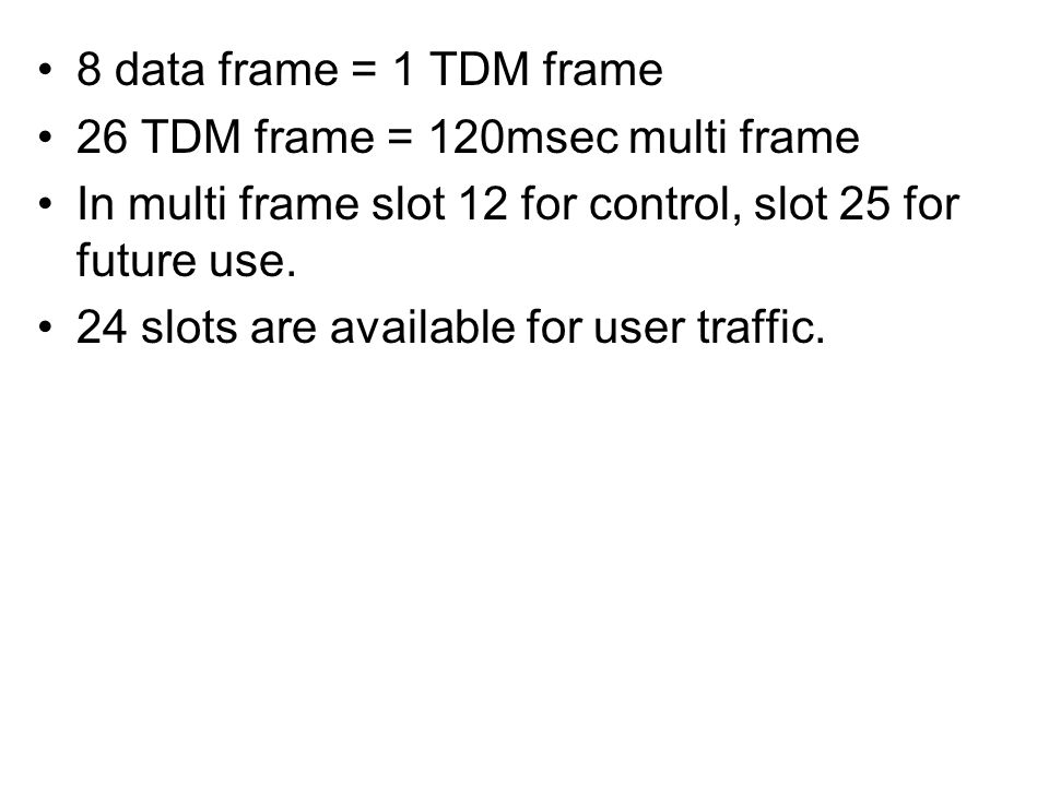 8 data frame = 1 TDM frame 26 TDM frame = 120msec multi frame In multi frame slot 12 for control, slot 25 for future use. 24 slots are available for u