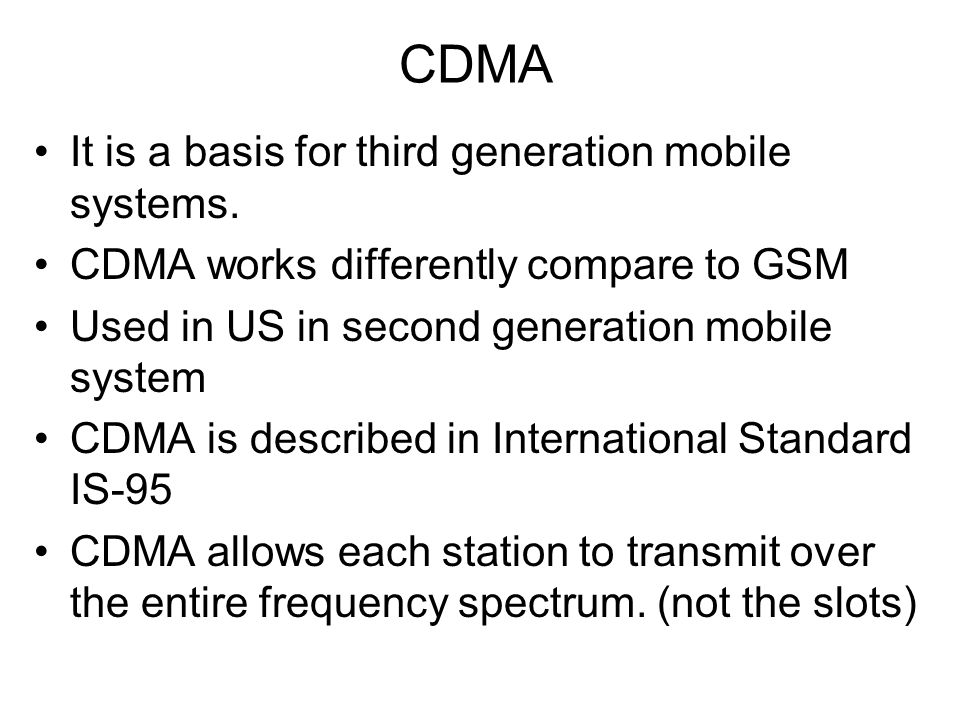 CDMA It is a basis for third generation mobile systems. CDMA works differently compare to GSM Used in US in second generation mobile system CDMA is de