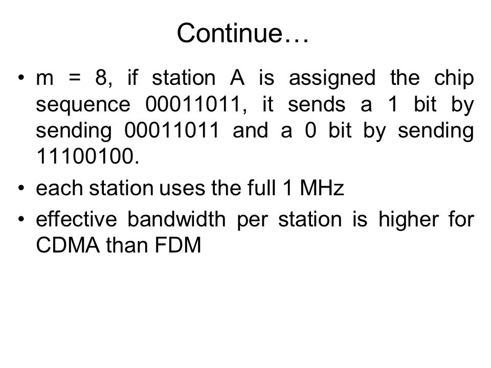 Continue… m = 8, if station A is assigned the chip sequence 00011011, it sends a 1 bit by sending 00011011 and a 0 bit by sending 11100100. each stati